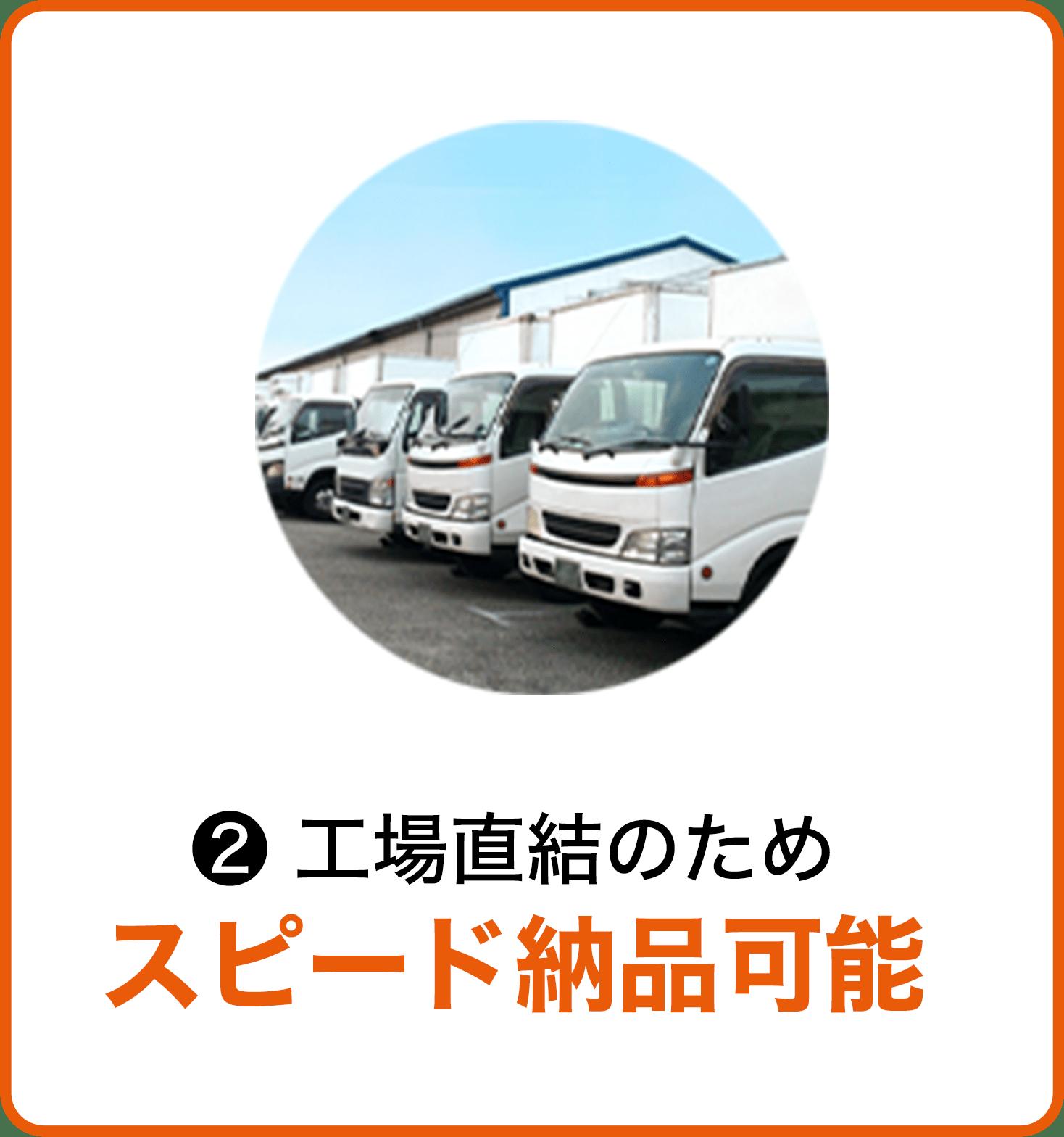 ② 工場直結のためスピード納品可能
